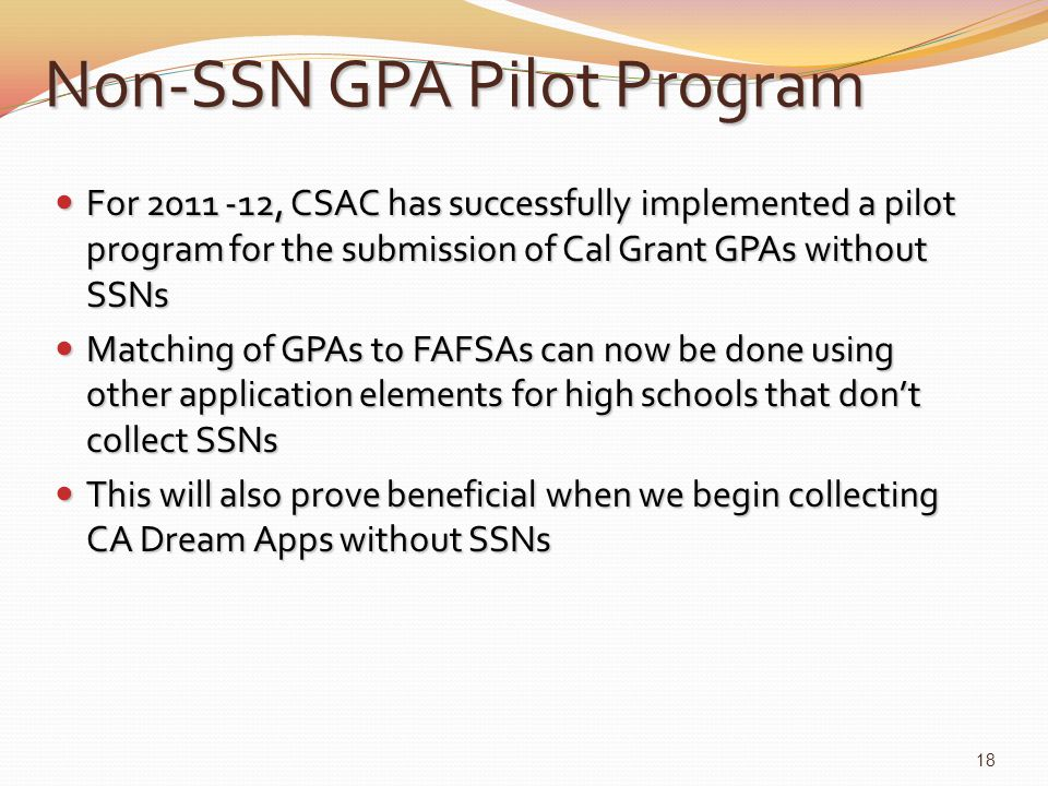 For 2011 -12, CSAC has successfully implemented a pilot program for the submission of Cal Grant GPAs without SSNs For 2011 -12, CSAC has successfully implemented a pilot program for the submission of Cal Grant GPAs without SSNs Matching of GPAs to FAFSAs can now be done using other application elements for high schools that don't collect SSNs Matching of GPAs to FAFSAs can now be done using other application elements for high schools that don't collect SSNs This will also prove beneficial when we begin collecting CA Dream Apps without SSNs This will also prove beneficial when we begin collecting CA Dream Apps without SSNs Non-SSN GPA Pilot Program 18