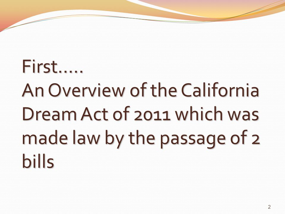 First….. An Overview of the California Dream Act of 2011 which was made law by the passage of 2 bills 2
