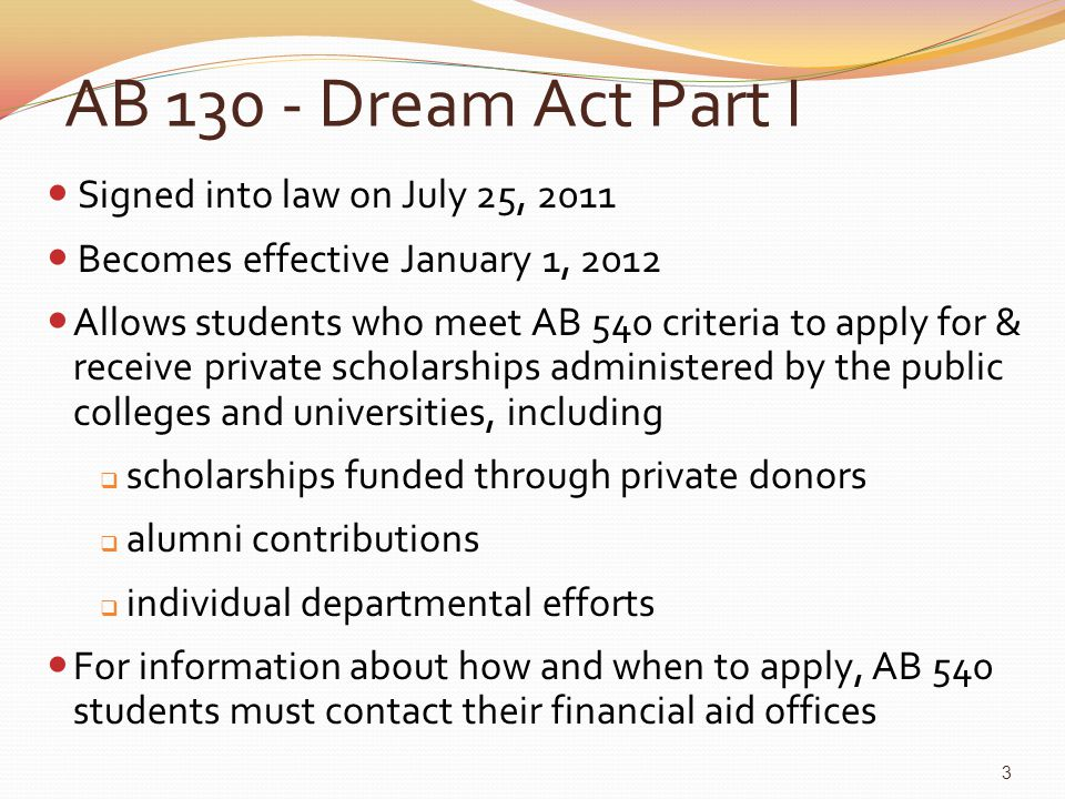 AB 130 - Dream Act Part I Signed into law on July 25, 2011 Becomes effective January 1, 2012 Allows students who meet AB 540 criteria to apply for & r