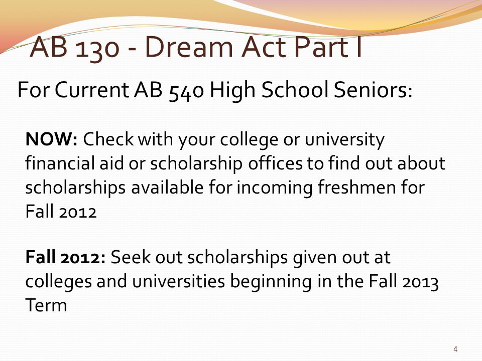 AB 130 - Dream Act Part I For Current AB 540 High School Seniors: NOW: Check with your college or university financial aid or scholarship offices to find out about scholarships available for incoming freshmen for Fall 2012 Fall 2012: Seek out scholarships given out at colleges and universities beginning in the Fall 2013 Term 4