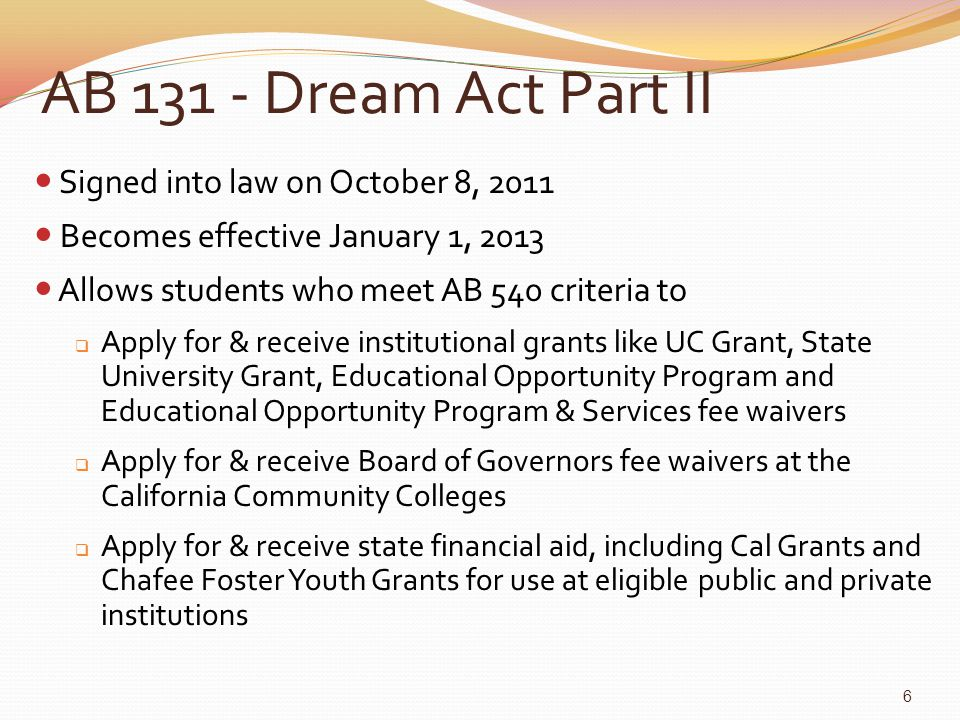 AB 131 - Dream Act Part II For Current AB 540 High School Seniors: NOW: Keep your grades up, so you can apply for a Cal Grant next January as a college freshman January-March 2013: Apply for a Cal Grant for use beginning Fall of 2013 Spring/Summer 2012: For information about how and when to apply for institutional grants and fee waivers at colleges and universities, contact their campus financial aid offices 7