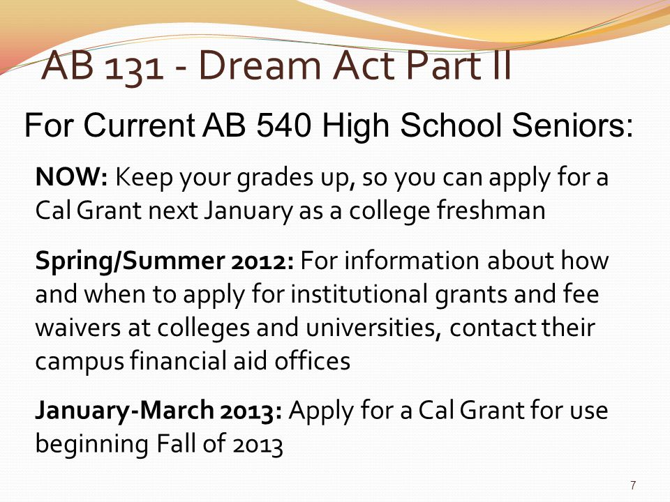 AB 131 - Dream Act Part II For Current AB 540 College Students: NOW: Maintain your Satisfactory Academic Progress (SAP) January-March 2013: Community college students planning to transfer to a qualifying 4- year institution, apply for a Cal Grant College students enrolled or planning to enroll in a career technical program, apply for a Cal Grant All other current AB 540 college students are not eligible for Dream Act Cal Grants (but you may still be eligible for other Dream Act aid; visit your campus financial aid office) Spring/Summer 2012: For information about how and when to apply for institutional grants and fee waivers for terms in 2013, visit your campus financial aid office 8