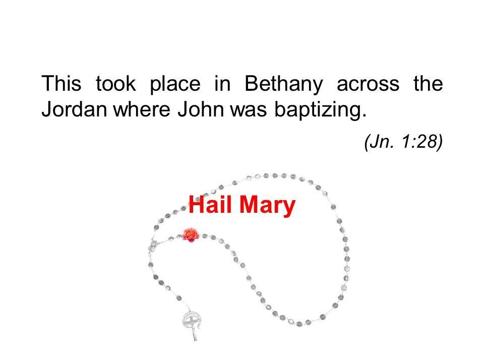 This took place in Bethany across the Jordan where John was baptizing. (Jn. 1:28) Hail Mary 3