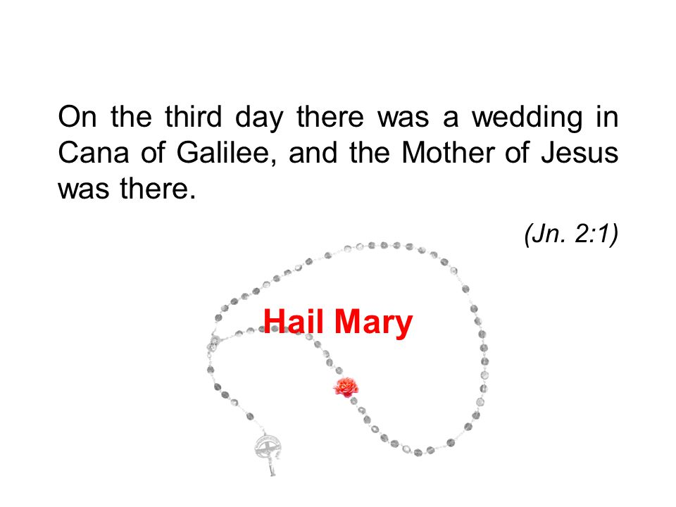 On the third day there was a wedding in Cana of Galilee, and the Mother of Jesus was there. (Jn. 2:1) Hail Mary 1