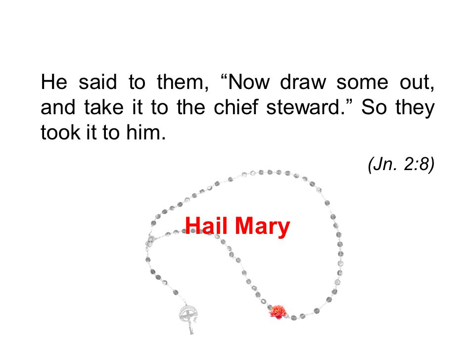 """He said to them, """"Now draw some out, and take it to the chief steward."""" So they took it to him. (Jn. 2:8) Hail Mary 7"""