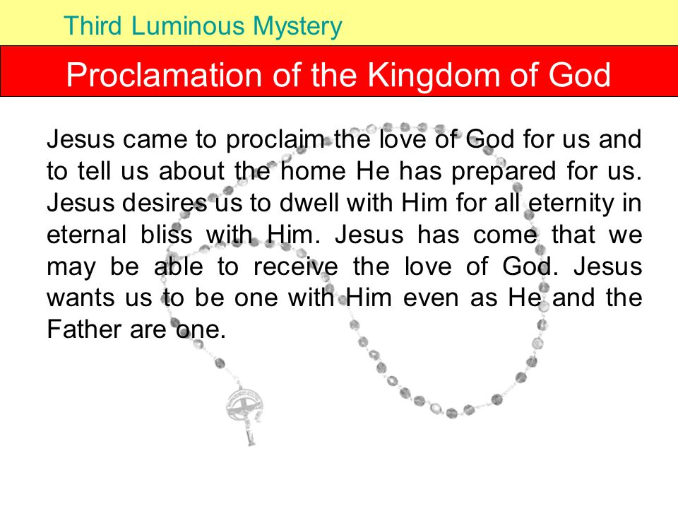Proclamation of the Kingdom of God Third Luminous Mystery Jesus came to proclaim the love of God for us and to tell us about the home He has prepared