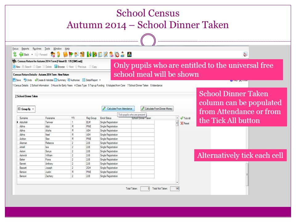 School Census Autumn 2014 – School Dinner Taken Only pupils who are entitled to the universal free school meal will be shown School Dinner Taken column can be populated from Attendance or from the Tick All button Alternatively tick each cell
