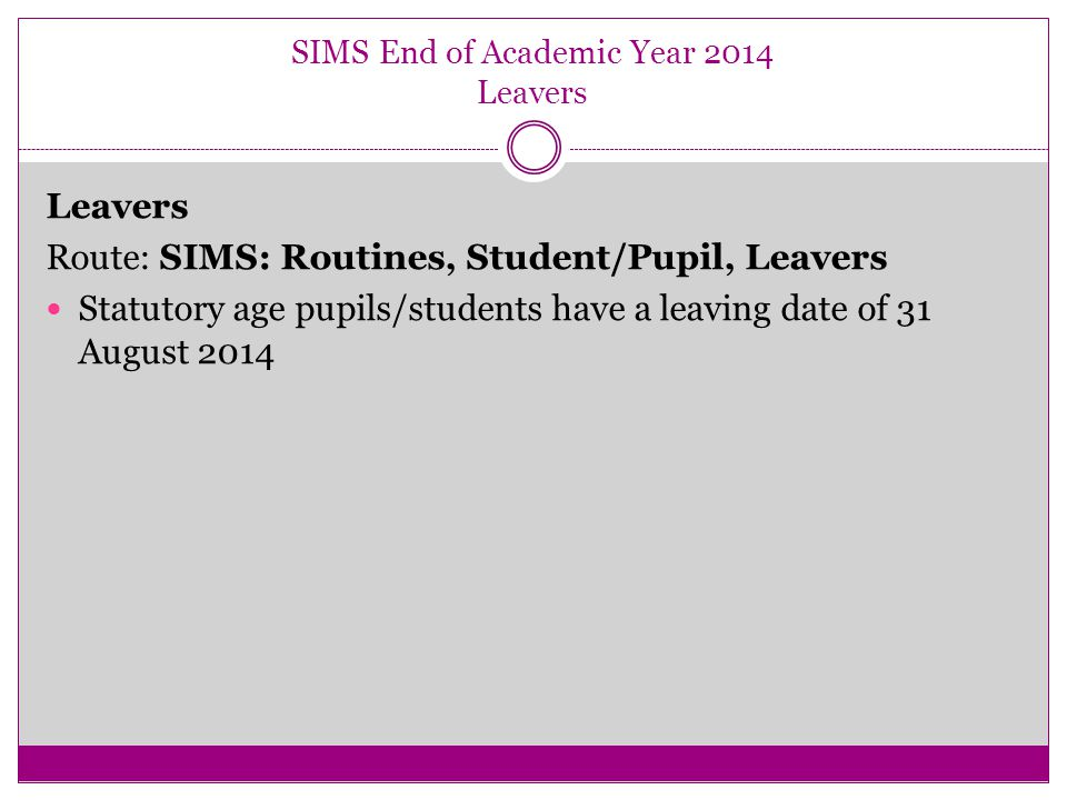 SIMS End of Academic Year 2014 Leavers Leavers Route: SIMS: Routines, Student/Pupil, Leavers Statutory age pupils/students have a leaving date of 31 August 2014