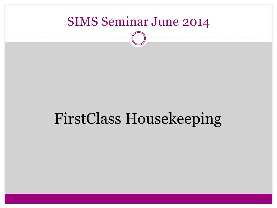 SIMS Seminar June 2014 FirstClass Housekeeping