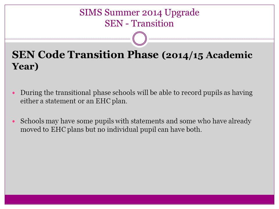 SIMS Summer 2014 Upgrade SEN - Transition SEN Code Transition Phase (Autumn Term 2014) The transitional phase for School Action and School Action Plus change to SEN Support is the Autumn Term 2014.