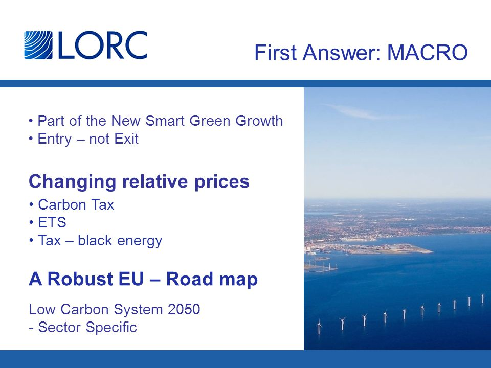 First Answer: MACRO Part of the New Smart Green Growth Entry – not Exit Carbon Tax ETS Tax – black energy A Robust EU – Road map Changing relative prices Low Carbon System 2050 - Sector Specific