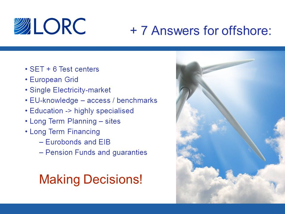 + 7 Answers for offshore: SET + 6 Test centers European Grid Single Electricity-market EU-knowledge – access / benchmarks Education -> highly specialised Long Term Planning – sites Long Term Financing – Eurobonds and EIB – Pension Funds and guaranties Making Decisions!