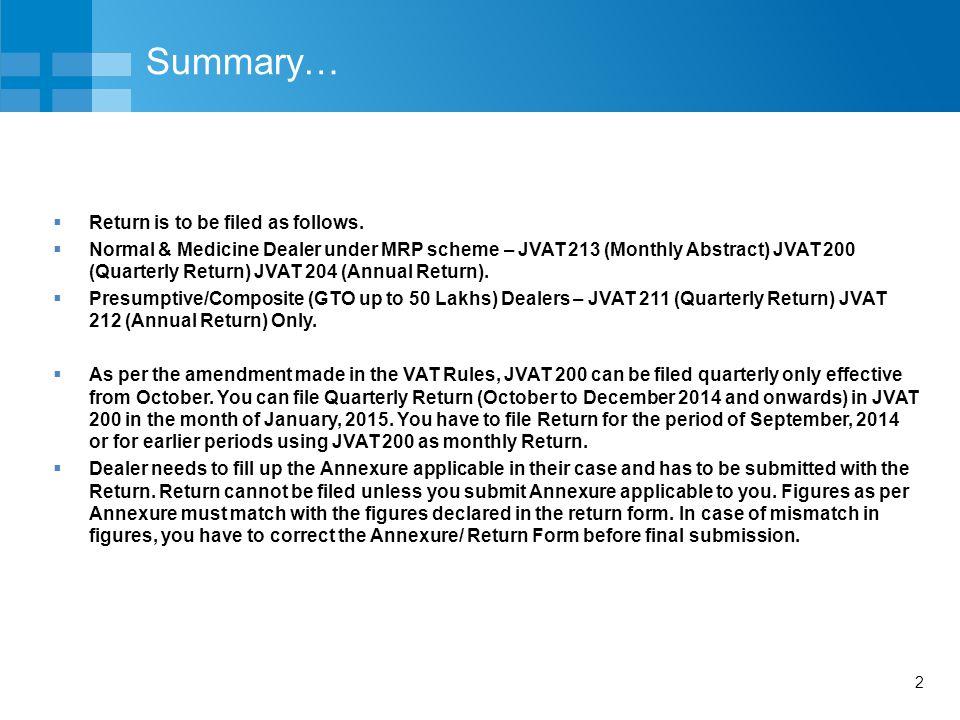 2 Summary…  Return is to be filed as follows.  Normal & Medicine Dealer under MRP scheme – JVAT 213 (Monthly Abstract) JVAT 200 (Quarterly Return) J