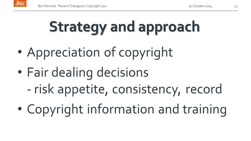 Be Informed: Recent Changes to Copyright Law 30 October 2014 12 Strategy and approach Appreciation of copyright Fair dealing decisions - risk appetite, consistency, record Copyright information and training