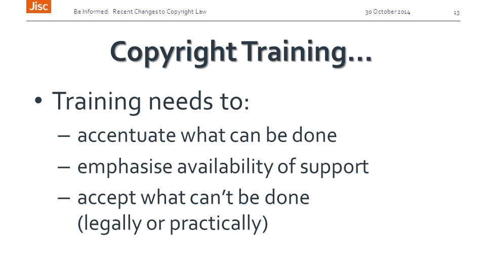Be Informed: Recent Changes to Copyright Law 30 October 2014 13 Copyright Training… Training needs to: – accentuate what can be done – emphasise availability of support – accept what can't be done (legally or practically)
