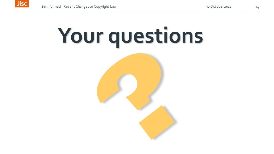 Be Informed: Recent Changes to Copyright Law 30 October 2014 14 ? Your questions