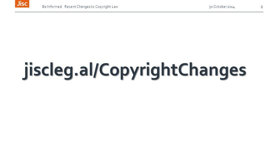 Be Informed: Recent Changes to Copyright Law 30 October 2014 6 jiscleg.al/CopyrightChanges