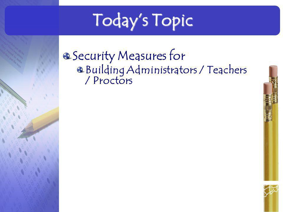 Security Measures for Building Administrators / Teachers / Proctors Today's Topic 3