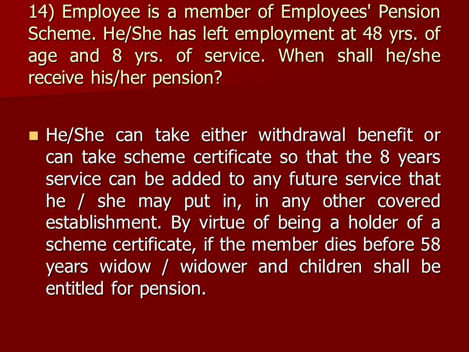 14) Employee is a member of Employees' Pension Scheme. He/She has left employment at 48 yrs. of age and 8 yrs. of service. When shall he/she receive h