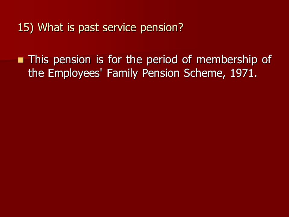 15) What is past service pension? This pension is for the period of membership of the Employees' Family Pension Scheme, 1971. This pension is for the
