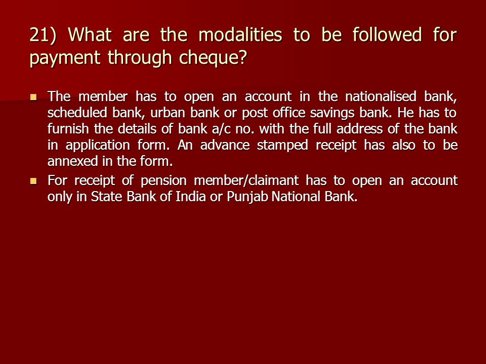 21) What are the modalities to be followed for payment through cheque? The member has to open an account in the nationalised bank, scheduled bank, urb