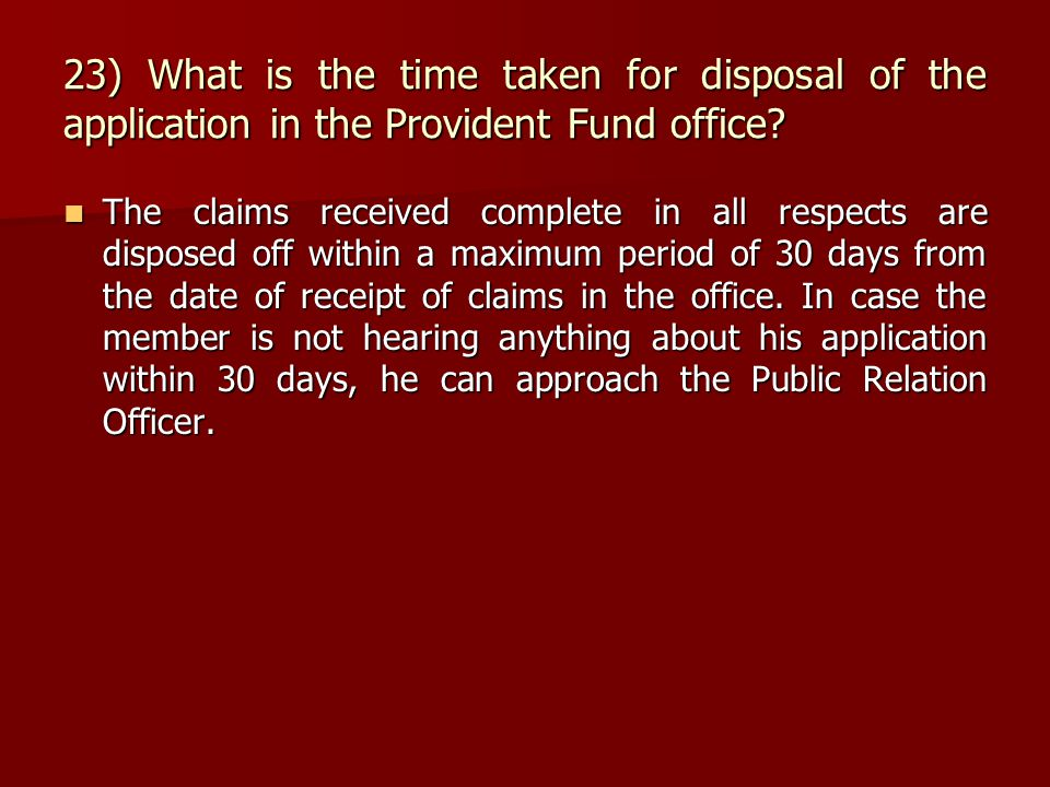 23) What is the time taken for disposal of the application in the Provident Fund office? The claims received complete in all respects are disposed off