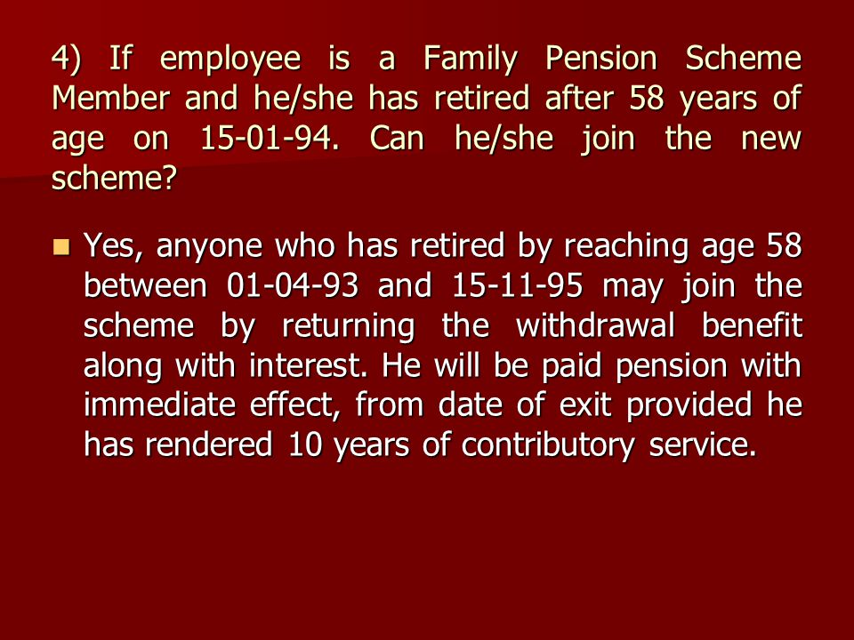 4) If employee is a Family Pension Scheme Member and he/she has retired after 58 years of age on 15-01-94. Can he/she join the new scheme? Yes, anyone