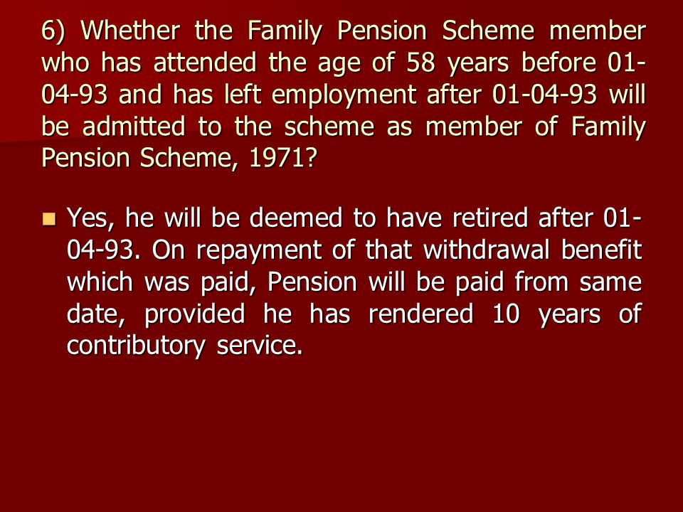 6) Whether the Family Pension Scheme member who has attended the age of 58 years before 01- 04-93 and has left employment after 01-04-93 will be admit