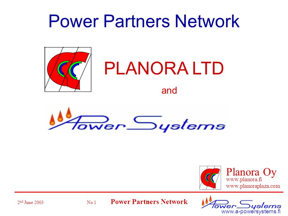 2 nd June 2003 No 1 Power Partners Network Planora Oy www.planora.fi www.planoraplaza.com www.a-powersystems.fi Power Partners Network PLANORA LTD and