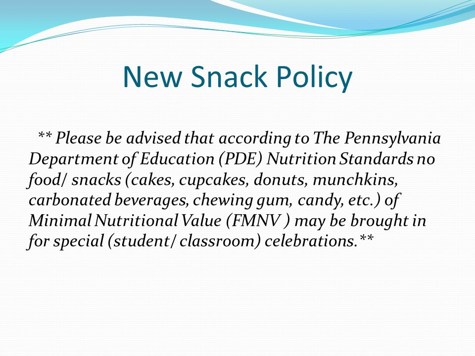 New Snack Policy ** Please be advised that according to The Pennsylvania Department of Education (PDE) Nutrition Standards no food/ snacks (cakes, cupcakes, donuts, munchkins, carbonated beverages, chewing gum, candy, etc.) of Minimal Nutritional Value (FMNV ) may be brought in for special (student/ classroom) celebrations.**