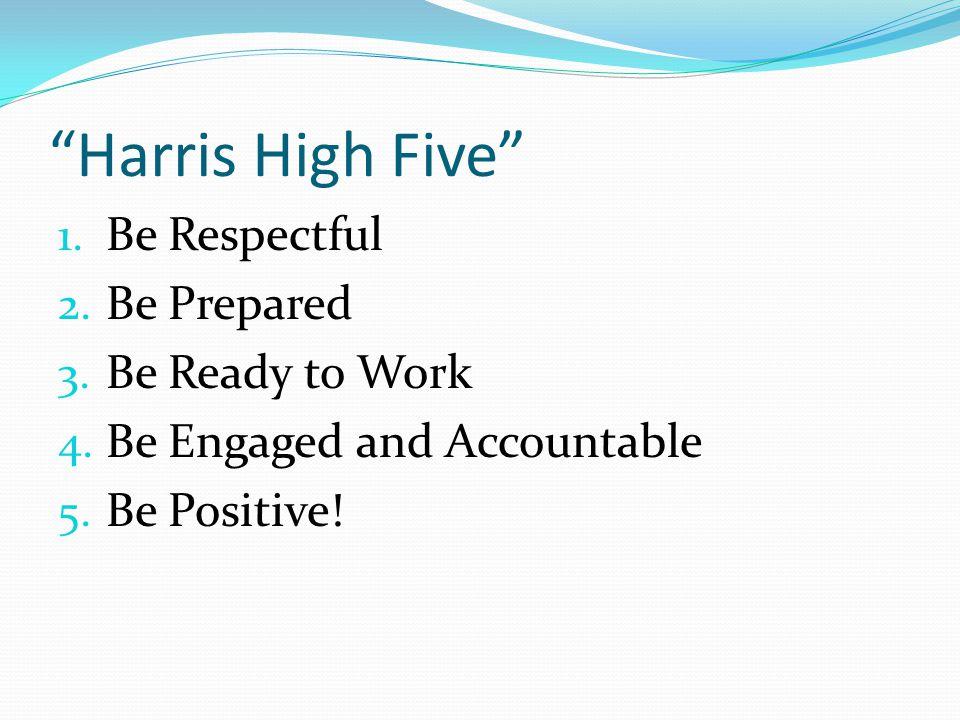Harris High Five 1. Be Respectful 2. Be Prepared 3.