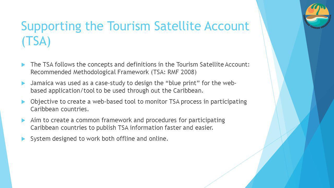 Supporting the Tourism Satellite Account (TSA)  The TSA follows the concepts and definitions in the Tourism Satellite Account: Recommended Methodological Framework (TSA: RMF 2008)  Jamaica was used as a case-study to design the blue print for the web- based application/tool to be used through out the Caribbean.