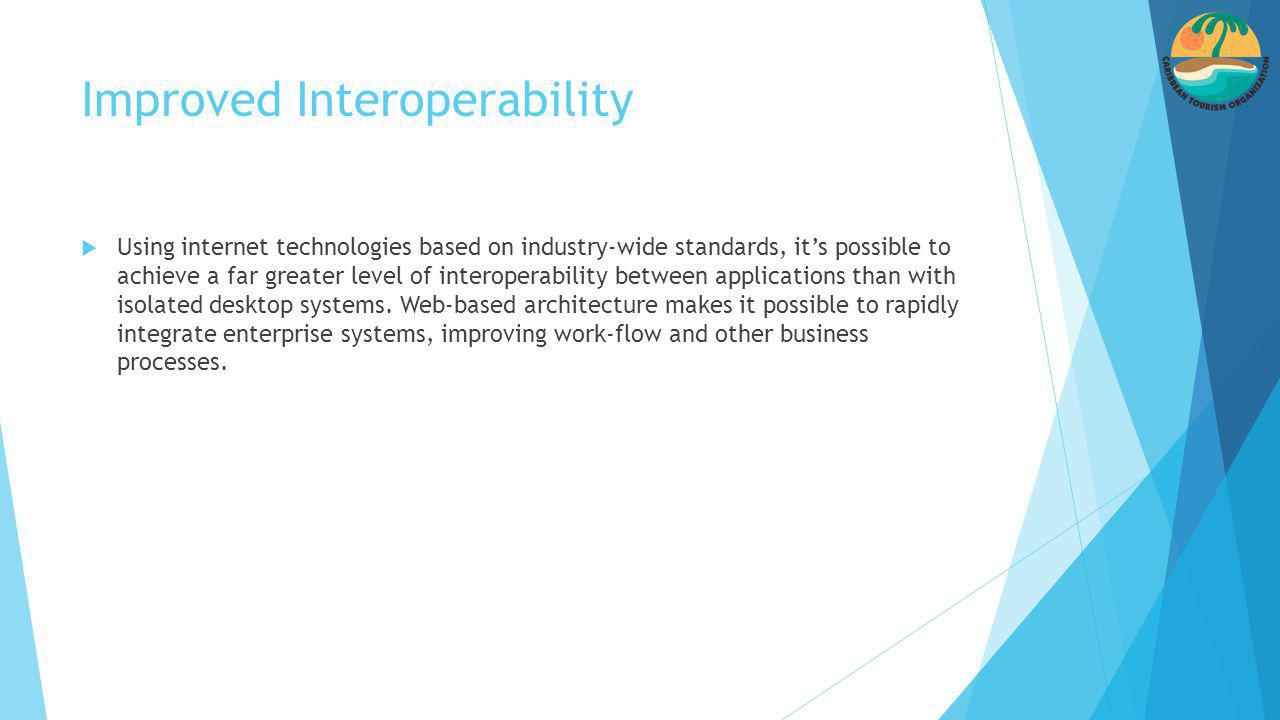 Improved Interoperability  Using internet technologies based on industry-wide standards, it's possible to achieve a far greater level of interoperability between applications than with isolated desktop systems.