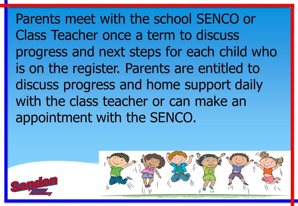 Parents meet with the school SENCO or Class Teacher once a term to discuss progress and next steps for each child who is on the register. Parents are