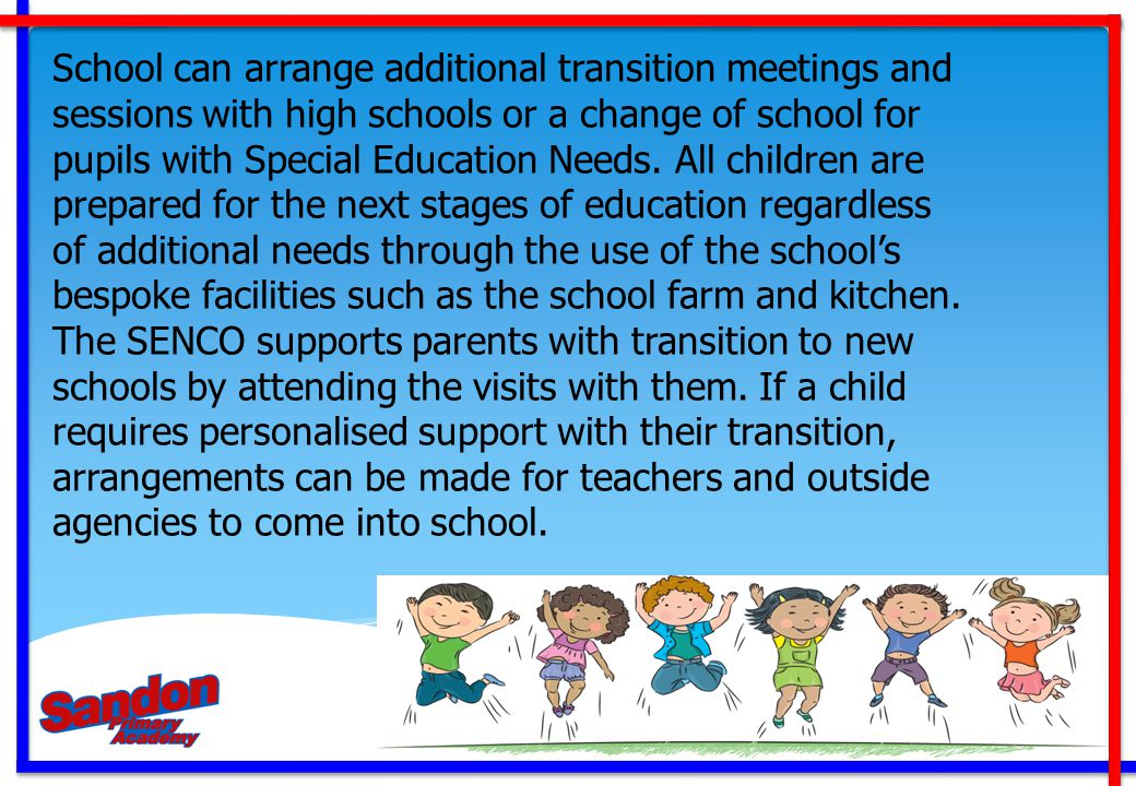 School can arrange additional transition meetings and sessions with high schools or a change of school for pupils with Special Education Needs. All ch