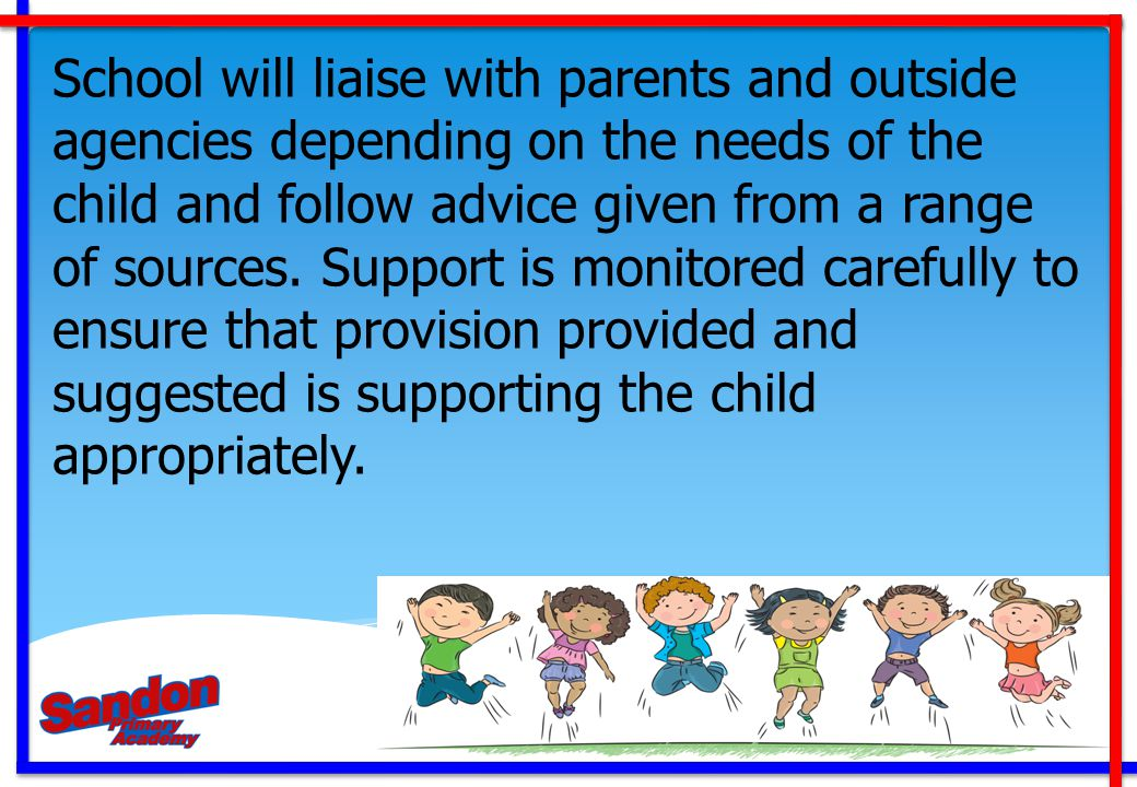 School will liaise with parents and outside agencies depending on the needs of the child and follow advice given from a range of sources. Support is m