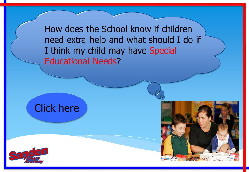 How does the School know if children need extra help and what should I do if I think my child may have Special Educational Needs? Click here