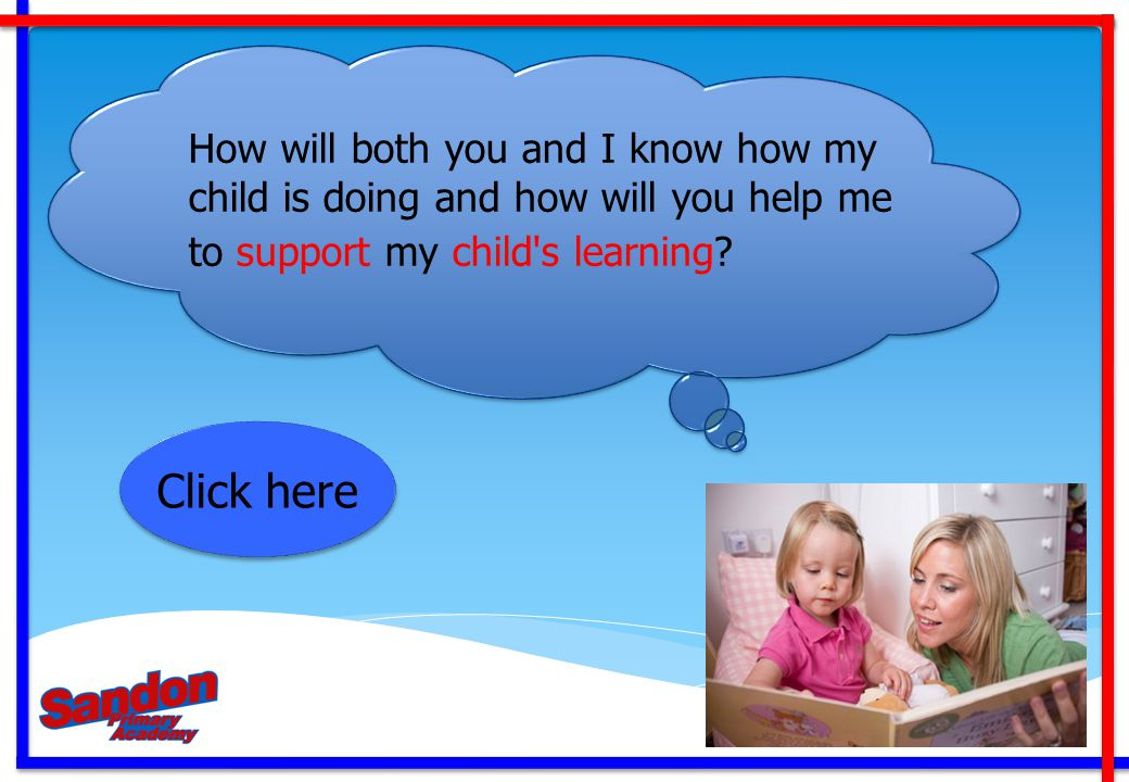 Click here How will both you and I know how my child is doing and how will you help me to support my child's learning?