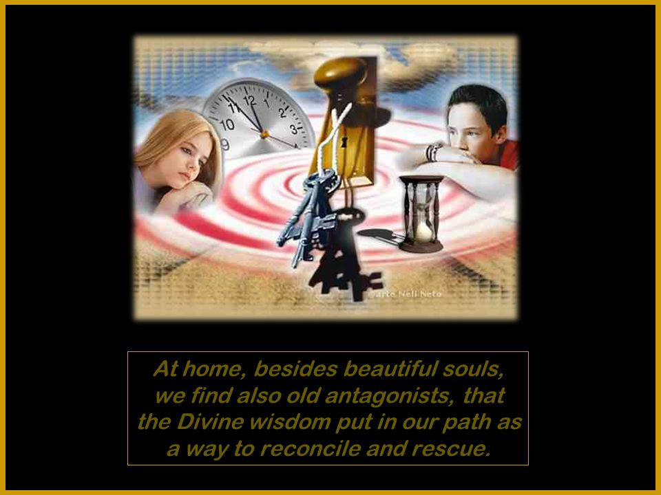 At home, besides beautiful souls, we find also old antagonists, that the Divine wisdom put in our path as a way to reconcile and rescue.