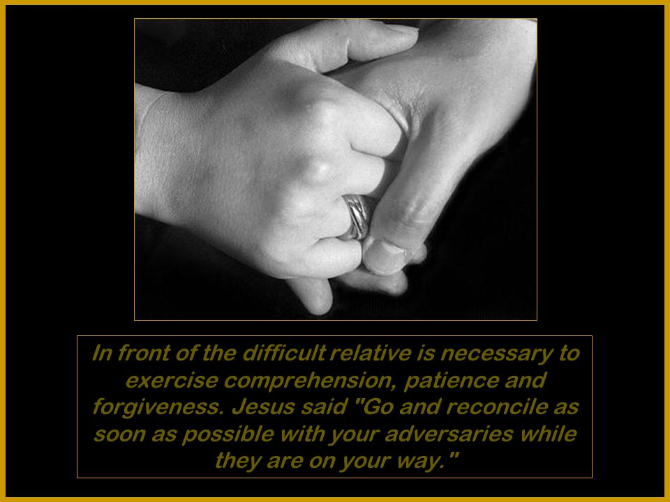In front of the difficult relative is necessary to exercise comprehension, patience and forgiveness.