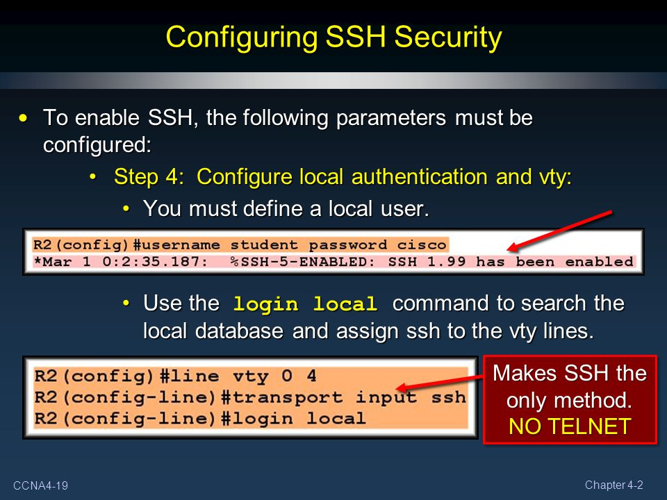 CCNA4-19 Chapter 4-2 Configuring SSH Security To enable SSH, the following parameters must be configured: To enable SSH, the following parameters must