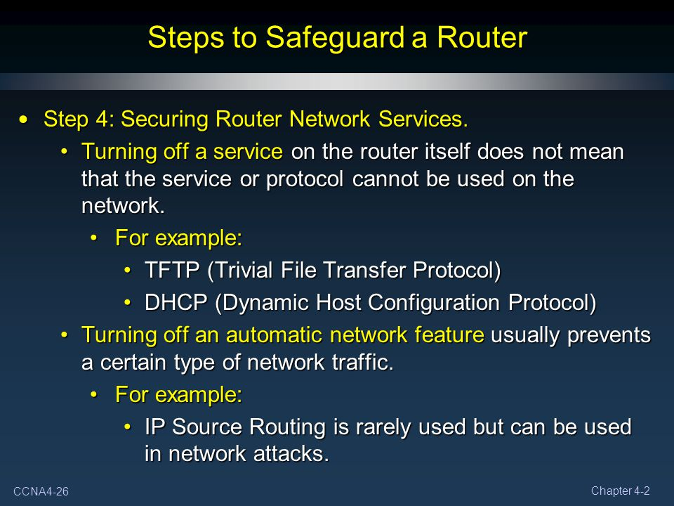 CCNA4-26 Chapter 4-2 Steps to Safeguard a Router Step 4: Securing Router Network Services. Step 4: Securing Router Network Services. Turning off a ser