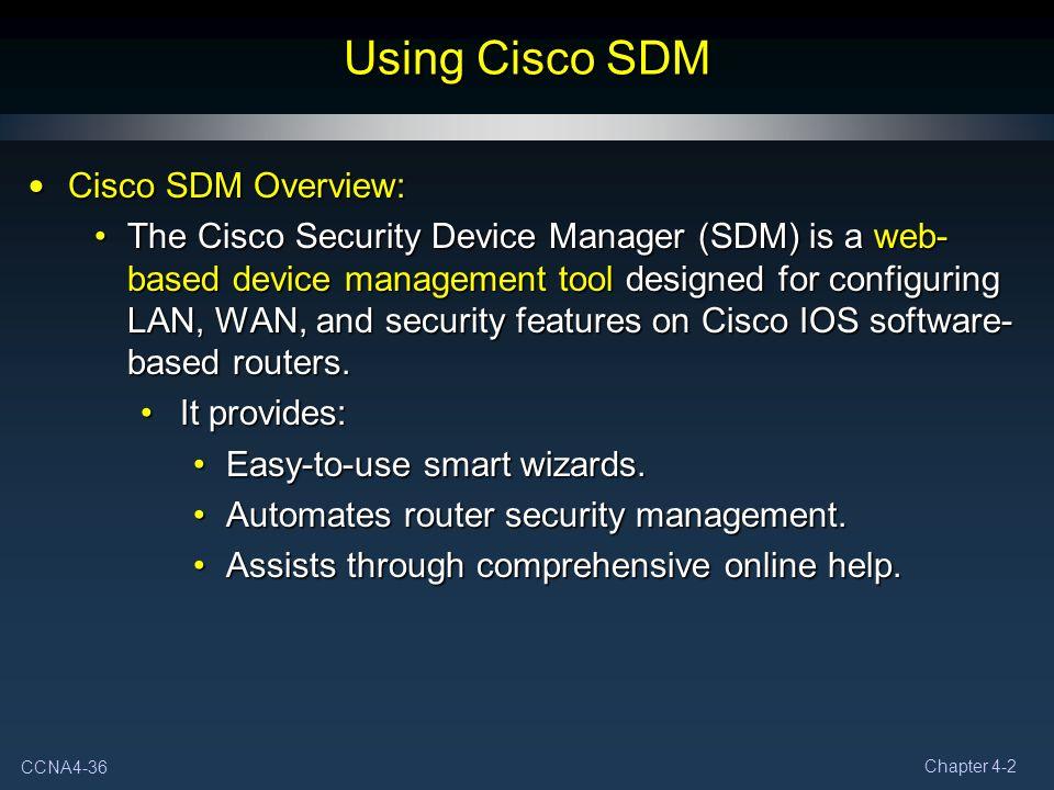 CCNA4-36 Chapter 4-2 Using Cisco SDM Cisco SDM Overview: Cisco SDM Overview: The Cisco Security Device Manager (SDM) is a web- based device management