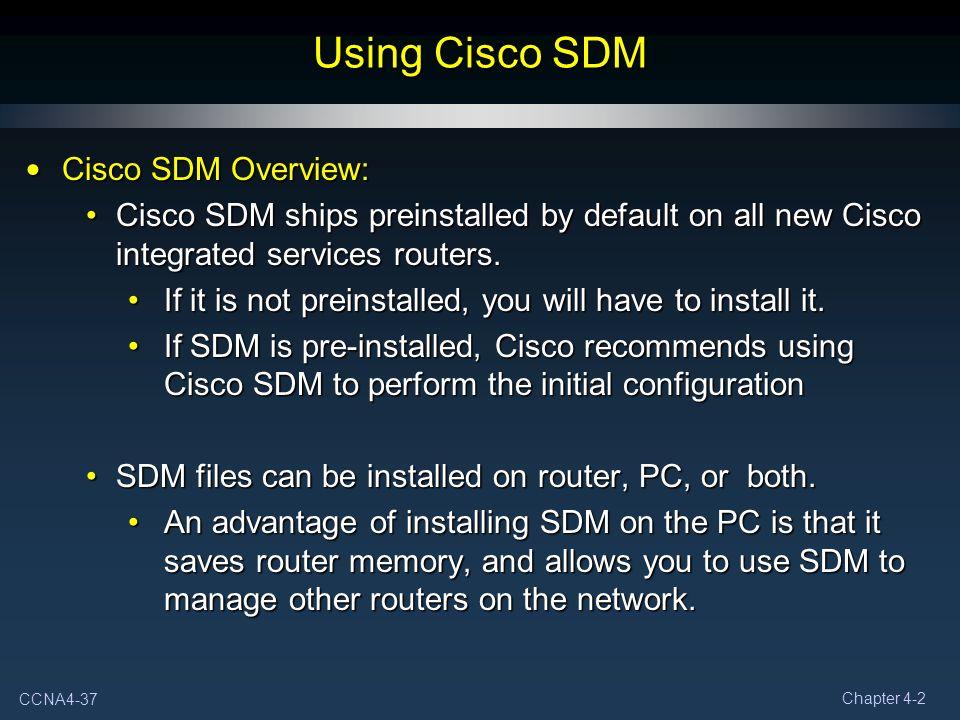 CCNA4-37 Chapter 4-2 Using Cisco SDM Cisco SDM Overview: Cisco SDM Overview: Cisco SDM ships preinstalled by default on all new Cisco integrated servi