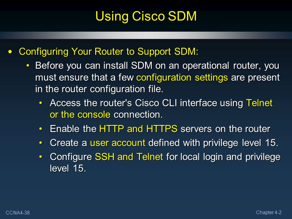 CCNA4-38 Chapter 4-2 Using Cisco SDM Configuring Your Router to Support SDM: Configuring Your Router to Support SDM: Before you can install SDM on an