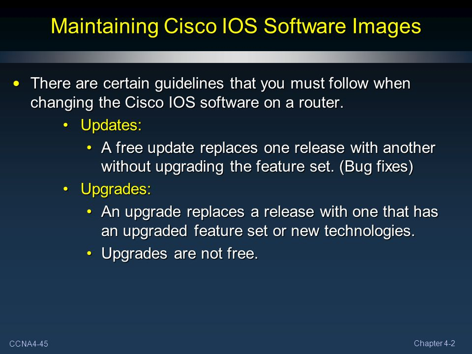 CCNA4-45 Chapter 4-2 Maintaining Cisco IOS Software Images There are certain guidelines that you must follow when changing the Cisco IOS software on a