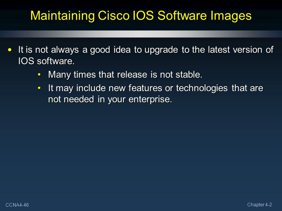 CCNA4-46 Chapter 4-2 Maintaining Cisco IOS Software Images It is not always a good idea to upgrade to the latest version of IOS software. It is not al