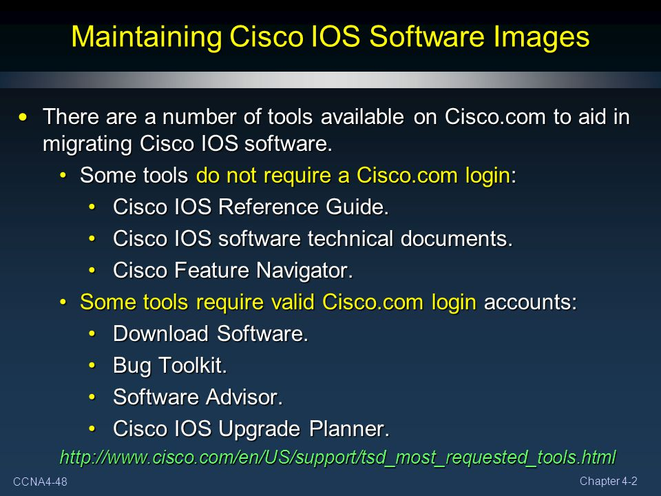CCNA4-48 Chapter 4-2 Maintaining Cisco IOS Software Images There are a number of tools available on Cisco.com to aid in migrating Cisco IOS software.