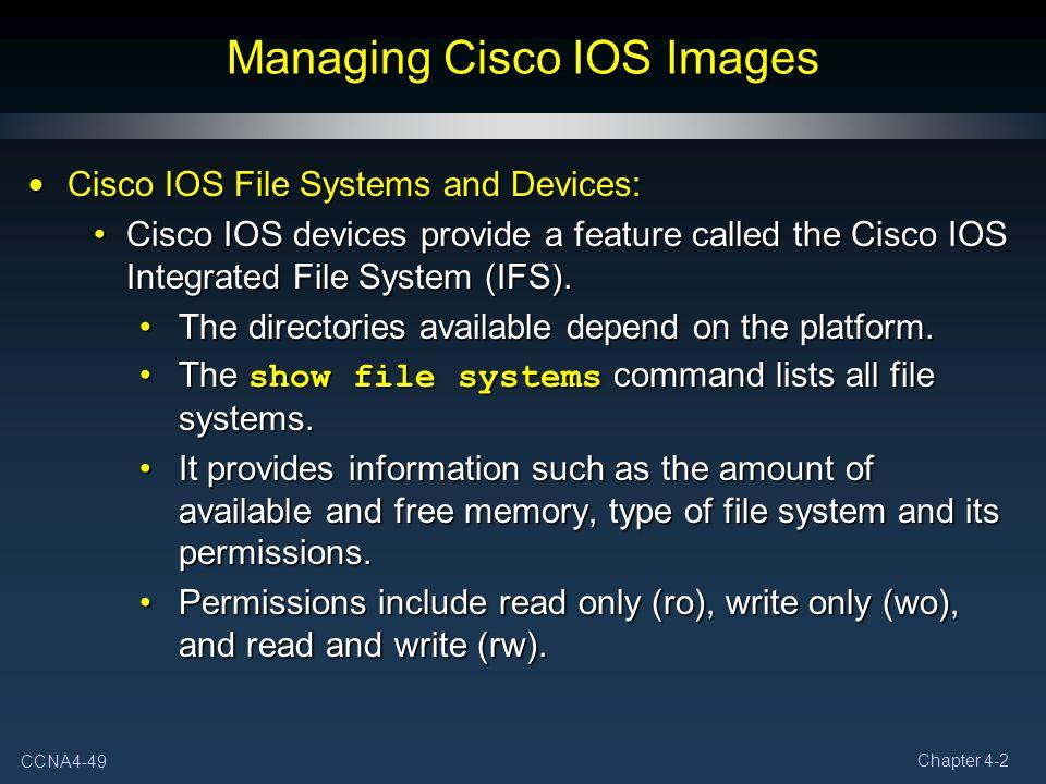 CCNA4-49 Chapter 4-2 Managing Cisco IOS Images Cisco IOS File Systems and Devices: Cisco IOS File Systems and Devices: Cisco IOS devices provide a fea