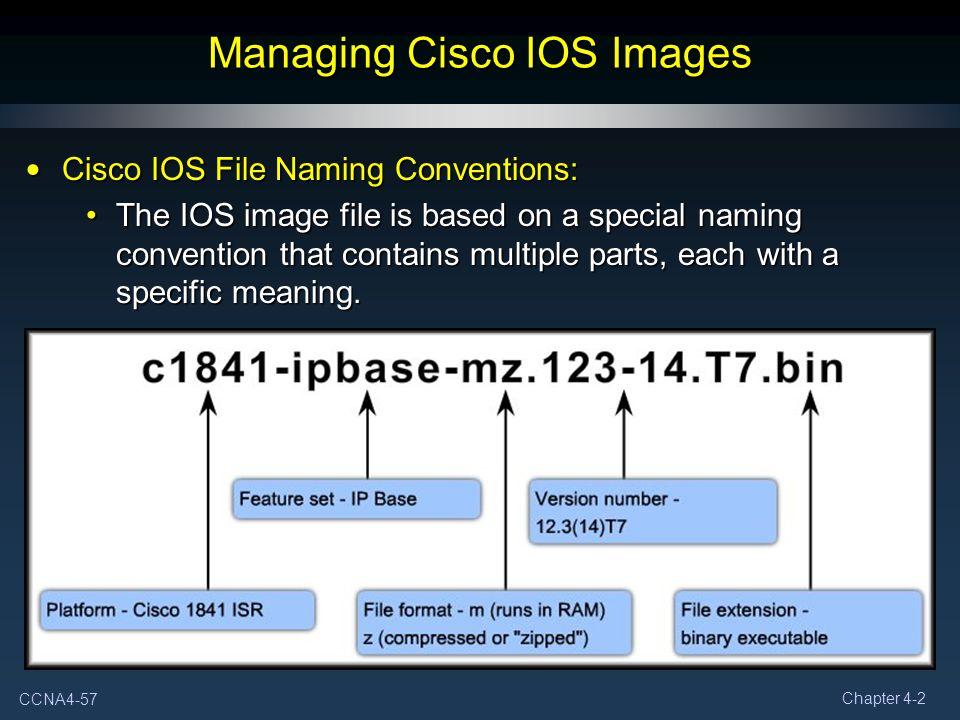 CCNA4-57 Chapter 4-2 Managing Cisco IOS Images Cisco IOS File Naming Conventions: Cisco IOS File Naming Conventions: The IOS image file is based on a